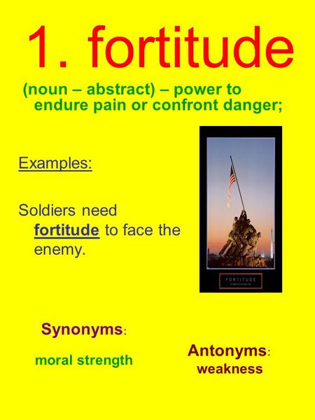 1. fortitude (noun – abstract) – power to endure pain or confront danger; Examples: Soldiers need fortitude to face the enemy. Synonyms : moral strength.