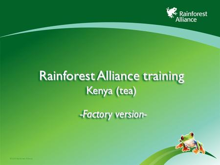 ©2009 Rainforest Alliance Rainforest Alliance training Kenya (tea) -Factory version-