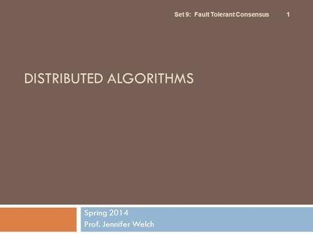 DISTRIBUTED ALGORITHMS Spring 2014 Prof. Jennifer Welch Set 9: Fault Tolerant Consensus 1.