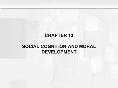 CHAPTER 13 SOCIAL COGNITION AND MORAL DEVELOPMENT.