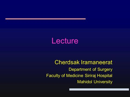 1 Lecture Cherdsak Iramaneerat Department of Surgery Faculty of Medicine Siriraj Hospital Mahidol University.