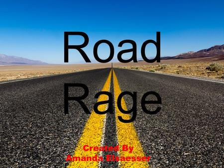 Road Rage Created By Amanda Elsaesser. What is road rage?  Road rage is violent anger that can be caused by the stress and frustration while driving.