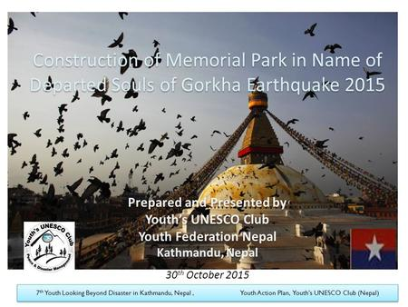 Construction of Memorial Park in Name of Departed Souls of Gorkha Earthquake 2015 Prepared and Presented by Youth's UNESCO Club Youth Federation Nepal.