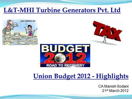 L&T-MHI Turbine Generators Pvt. Ltd Union Budget 2012 - Highlights CA Manish Sodani 21 st March 2012.