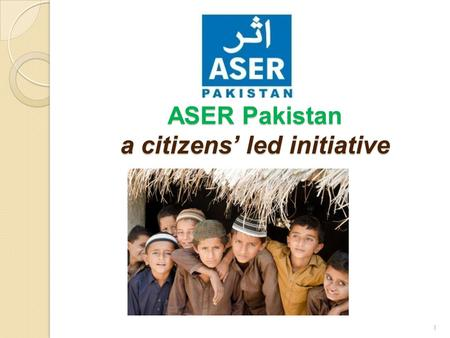 ASER Pakistan a citizens' led initiative 1. About the ASER Survey The purpose of the ASER rapid assessment survey and its planned annual rounds in rural.