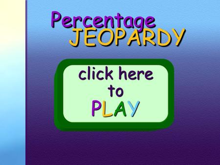PercentagePercentage JEOPARDY JEOPARDY click here to PLAY.
