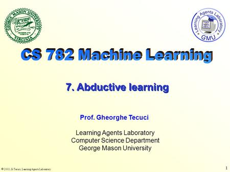  2003, G.Tecuci, Learning Agents Laboratory 1 Learning Agents Laboratory Computer Science Department George Mason University Prof. Gheorghe Tecuci 7.