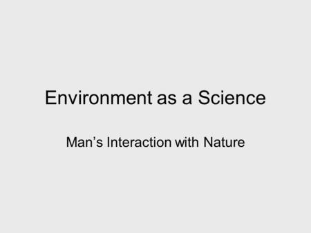 Environment as a Science Man's Interaction with Nature.