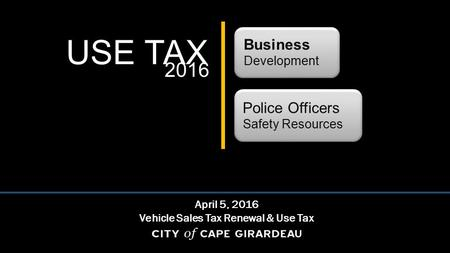 USE TAX Business Development Police Officers Safety Resources April 5, 2016 Vehicle Sales Tax Renewal & Use Tax 2016.