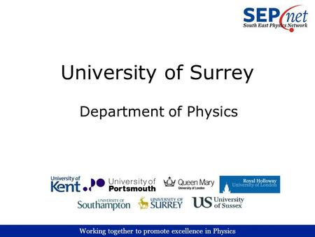 Working together to promote excellence in Physics University of Surrey Department of Physics.
