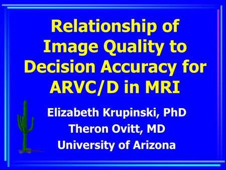 Relationship of Image Quality to Decision Accuracy for ARVC/D in MRI Elizabeth Krupinski, PhD Theron Ovitt, MD University of Arizona.