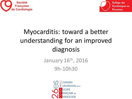 Myocarditis: toward a better understanding for an improved diagnosis January 16 th, 2016 9h-10h30.