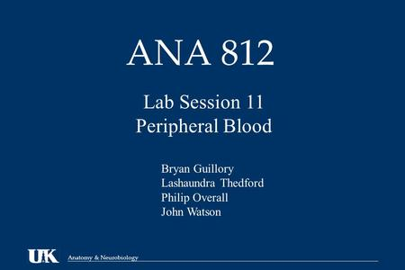 Anatomy & Neurobiology ANA 812 Lab Session 11 Peripheral Blood Bryan Guillory Lashaundra Thedford Philip Overall John Watson.