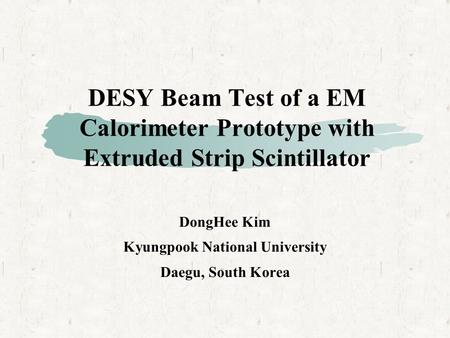 DESY Beam Test of a EM Calorimeter Prototype with Extruded Strip Scintillator DongHee Kim Kyungpook National University Daegu, South Korea.