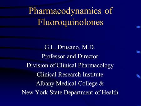 Pharmacodynamics of Fluoroquinolones G.L. Drusano, M.D. Professor and Director Division of Clinical Pharmacology Clinical Research Institute Albany Medical.