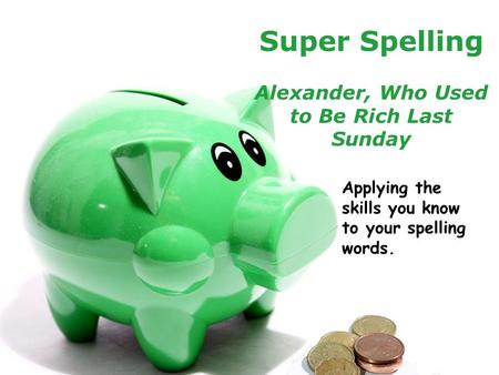 Powerpoint TemplatesPage 1Powerpoint Templates Super Spelling Alexander, Who Used to Be Rich Last Sunday Applying the skills you know to your spelling.