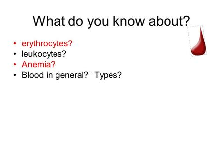What do you know about? erythrocytes? leukocytes? Anemia? Blood in general? Types?