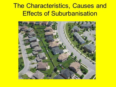 The Characteristics, Causes and Effects of Suburbanisation.