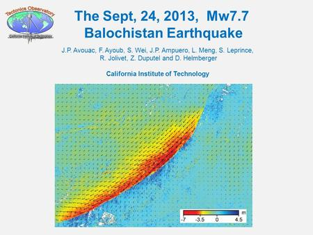The Sept, 24, 2013, Mw7.7 Balochistan Earthquake J.P. Avouac, F. Ayoub, S. Wei, J.P. Ampuero, L. Meng, S. Leprince, R. Jolivet, Z. Duputel and D. Helmberger.