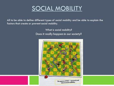 SOCIAL MOBILITY What is social mobility? Does it really happen in our society? All to be able to define different types of social mobility and be able.