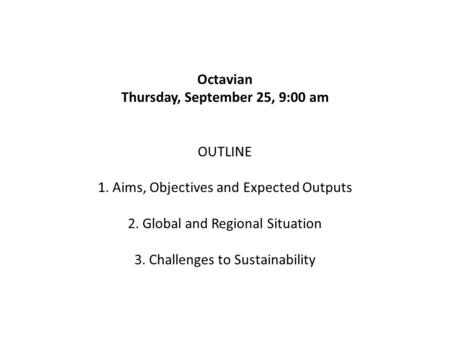 Octavian Thursday, September 25, 9:00 am OUTLINE 1. Aims, Objectives and Expected Outputs 2. Global and Regional Situation 3. Challenges to Sustainability.