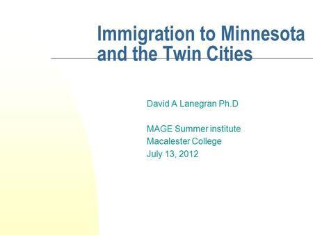 Immigration to Minnesota and the Twin Cities David A Lanegran Ph.D MAGE Summer institute Macalester College July 13, 2012.