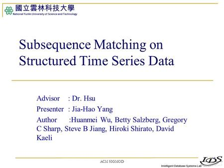 Intelligent Database Systems Lab 國立雲林科技大學 National Yunlin University of Science and Technology ACM SIGMOD1 Subsequence Matching on Structured Time Series.