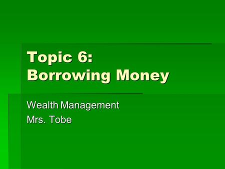 Topic 6: Borrowing Money Wealth Management Mrs. Tobe.