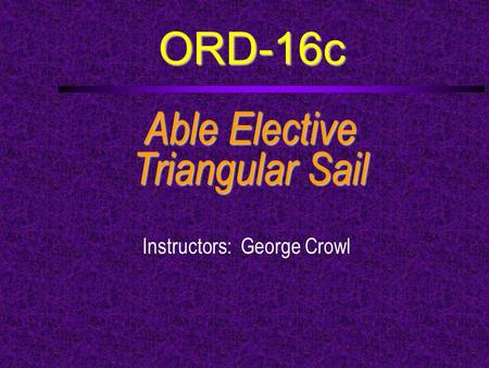 ORD-16c Able Elective Triangular Sail Instructors: George Crowl.
