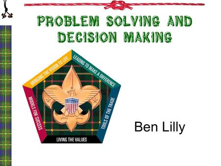 Problem Solving and Decision Making Ben Lilly. Objectives Learn a systematic problem solving process Understand the relationship between Problem Solving.