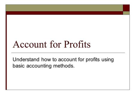 Account for Profits Understand how to account for profits using basic accounting methods.