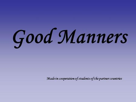 Good Manners Made in cooperation of students of the partner countries.