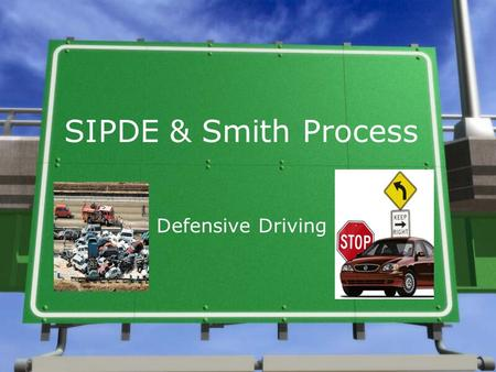 SIPDE & Smith Process Defensive Driving. 1.Search »The roadway and off-road areas 20-30 seconds ahead for information that can help you plan a path of.