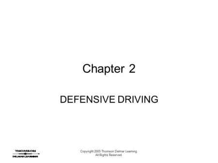 Copyright 2005 Thomson Delmar Learning. All Rights Reserved. Chapter 2 DEFENSIVE DRIVING.