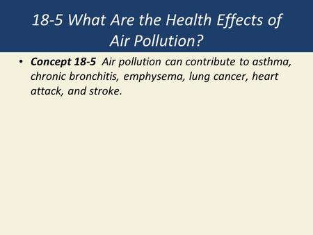 18-5 What Are the Health Effects of Air Pollution? Concept 18-5 Air pollution can contribute to asthma, chronic bronchitis, emphysema, lung cancer, heart.