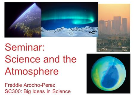 Seminar: Science and the Atmosphere Freddie Arocho-Perez SC300: Big Ideas in Science.