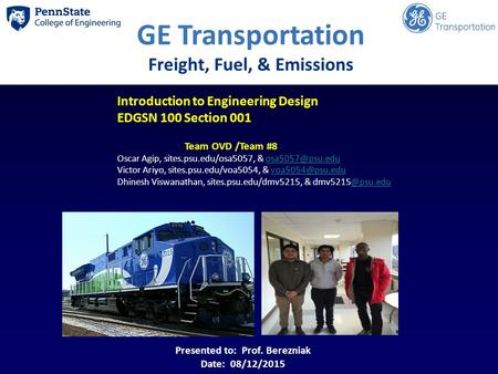 GE Transportation Freight, Fuel, & Emissions Introduction to Engineering Design EDGSN 100 Section 001 Team OVD /Team #8 Oscar Agip, sites.psu.edu/osa5057,