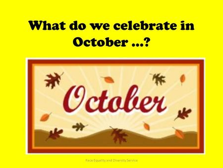 What do we celebrate in October …? Race Equality and Diversity Service.
