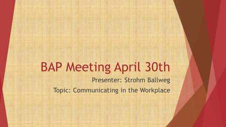 BAP Meeting April 30th Presenter: Strohm Ballweg Topic: Communicating in the Workplace.