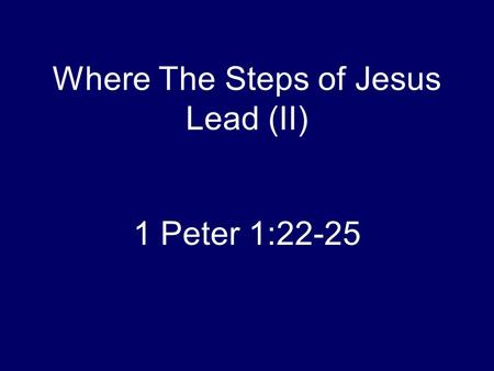 Where The Steps of Jesus Lead (II) 1 Peter 1:22-25.