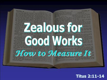 "Titus 2:11-14. ""Zealous for Good Works"" Your zeal is measurable… By your CHERISHING (v. 11, 14) –The grace of God  Salvation/Deliverance from sin  Available."