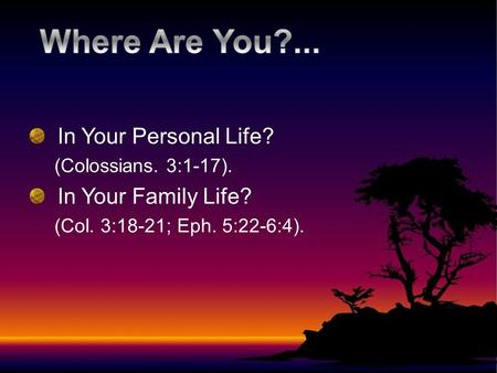 In Your Personal Life? (Colossians. 3:1-17). In Your Family Life? (Col. 3:18-21; Eph. 5:22-6:4).