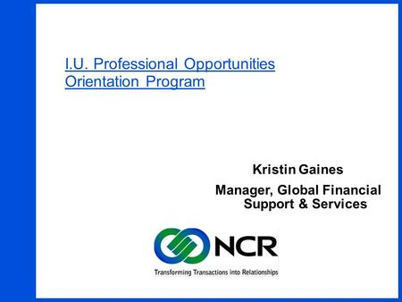 1 I.U. Professional Opportunities Orientation Program Kristin Gaines Manager, Global Financial Support & Services.