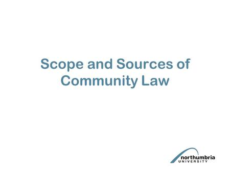 Scope and Sources of Community Law. Lecture aims To introduce the structure of the EC Treaty To briefly examine the scope of the EC Treaty To examine.
