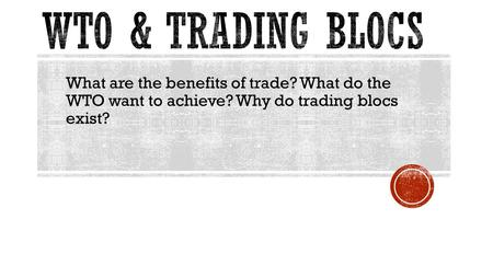 What are the benefits of trade? What do the WTO want to achieve? Why do trading blocs exist?
