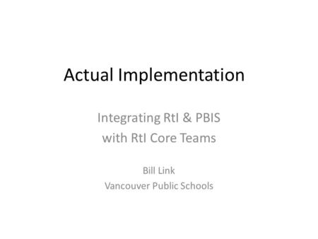 Actual Implementation Integrating RtI & PBIS with RtI Core Teams Bill Link Vancouver Public Schools.