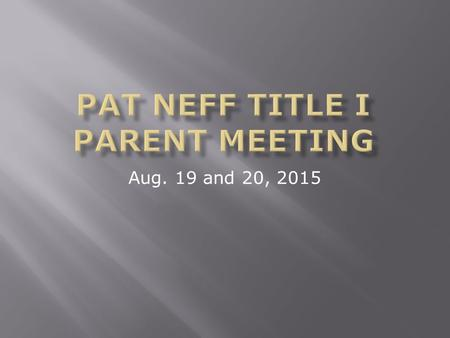 Aug. 19 and 20, 2015. Agenda-August 19 & 20, 2015  What makes a Title I School?  How does Neff spend Title funds?  How did Neff do on the STAAR test.