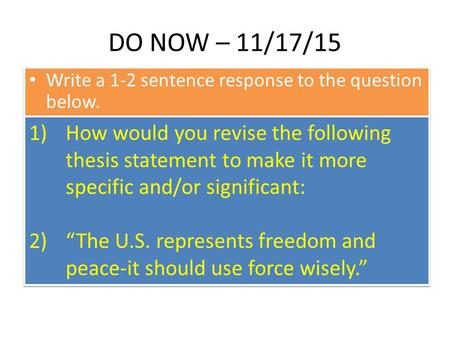 DO NOW – 11/17/15 Write a 1-2 sentence response to the question below. 1)How would you revise the following thesis statement to make it more specific and/or.