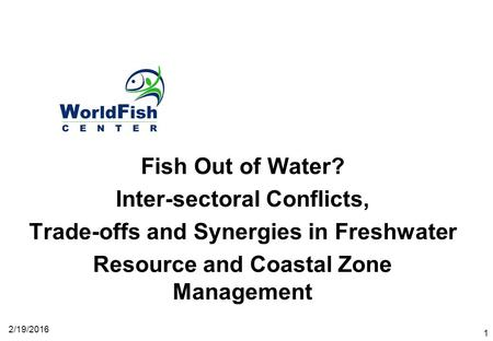 2/19/2016 1 Fish Out of Water? Inter-sectoral Conflicts, Trade-offs and Synergies in Freshwater Resource and Coastal Zone Management.
