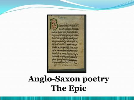 Anglo-Saxon poetry The Epic. 1. Main Features Eminently didactic – the hero's deeds are examples to follow. Alliteration. Preserved and transmitted orally.